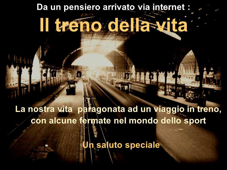 Da un pensiero arrivato via internet : Il treno della vita La nostra vita paragonata ad un viaggio in treno, con alcune fermate nel mondo dello sport Un saluto speciale