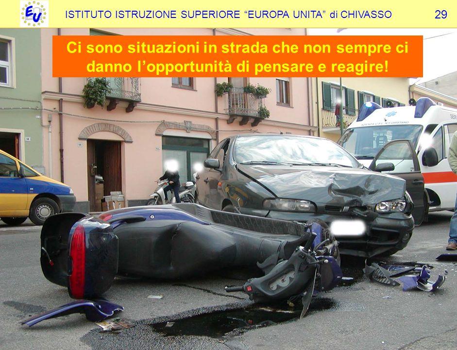 ISTITUTO ISTRUZIONE SUPERIORE EUROPA UNITA di CHIVASSO 29 Ci sono situazioni in strada che non sempre ci danno lopportunità di pensare e reagire!