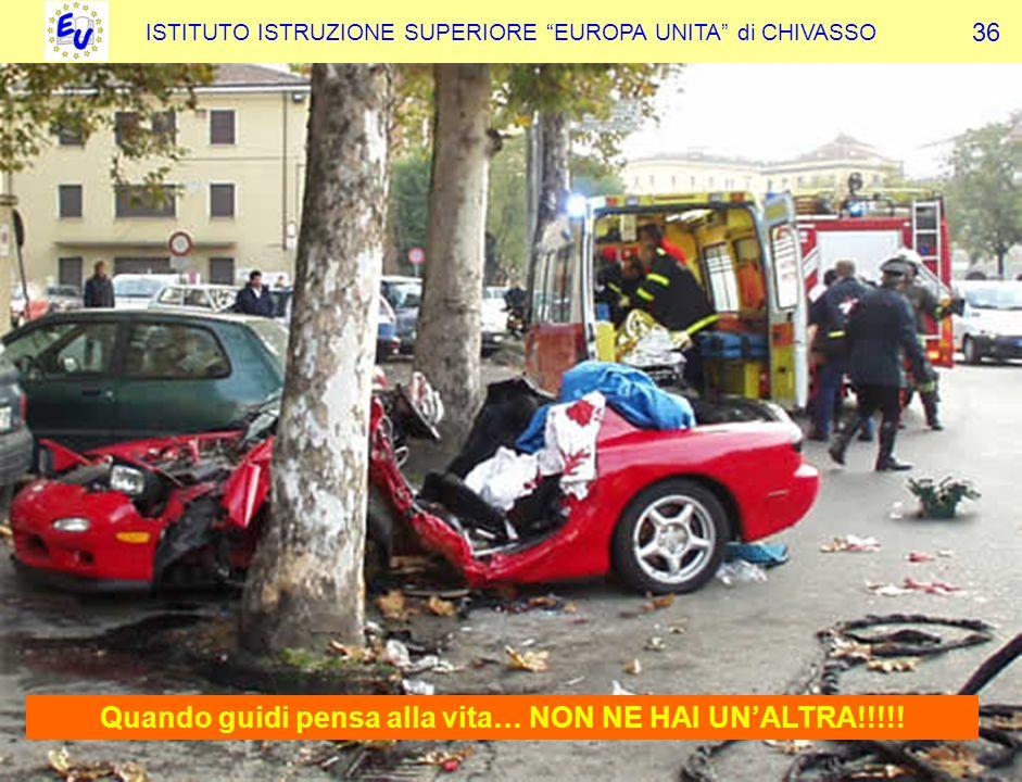 ISTITUTO ISTRUZIONE SUPERIORE EUROPA UNITA di CHIVASSO 36 Quando guidi pensa alla vita… NON NE HAI UNALTRA!!!!!