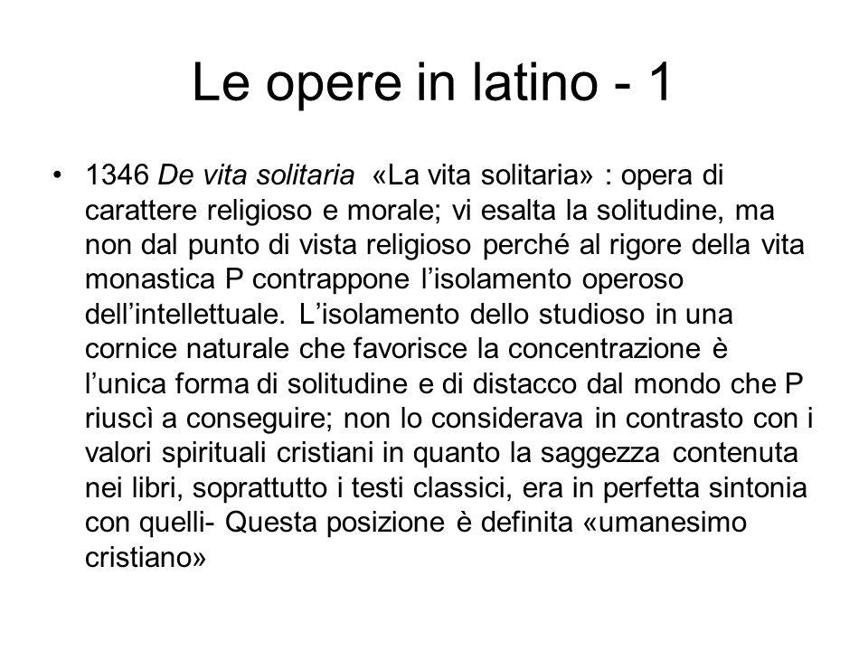Le opere in latino - 1 1346 De vita solitaria «La vita solitaria» : opera di carattere religioso e morale; vi esalta la solitudine, ma non dal punto d