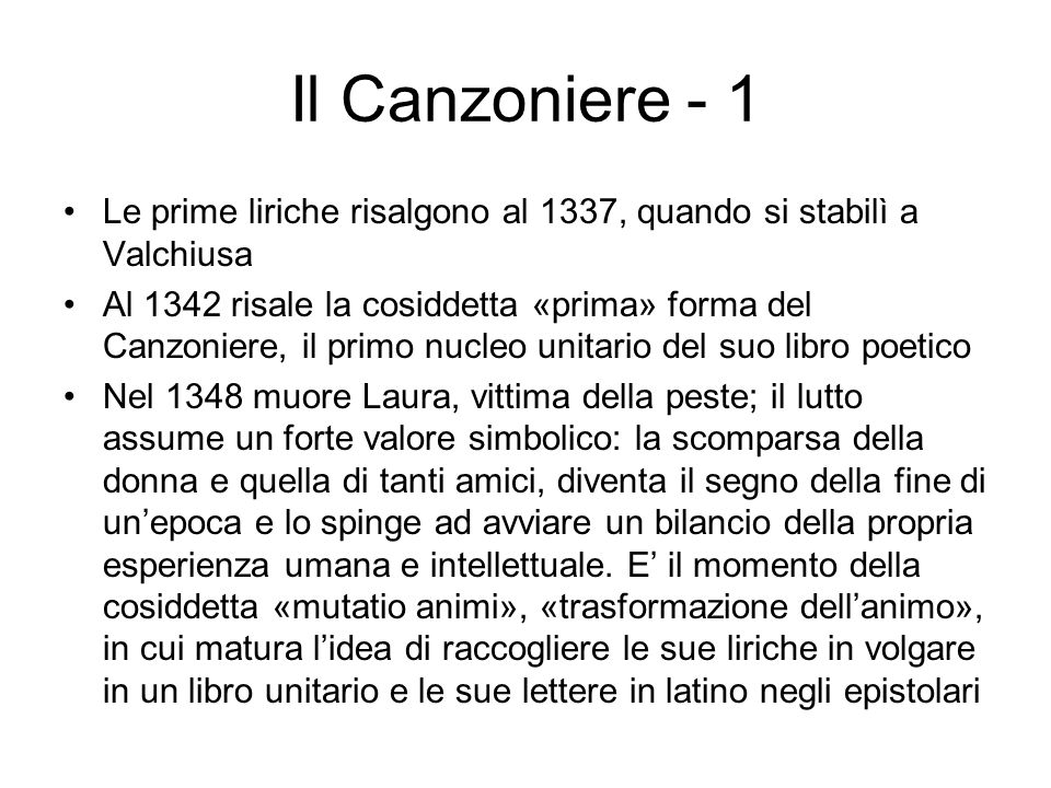 Il Canzoniere - 1 Le prime liriche risalgono al 1337, quando si stabilì a Valchiusa Al 1342 risale la cosiddetta «prima» forma del Canzoniere, il prim