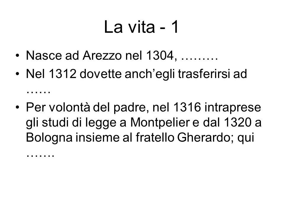 La vita - 1 Nasce ad Arezzo nel 1304, ……… Nel 1312 dovette anchegli trasferirsi ad …… Per volontà del padre, nel 1316 intraprese gli studi di legge a