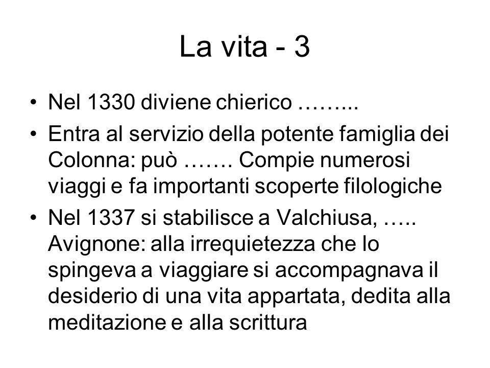 La vita - 3 Nel 1330 diviene chierico ……... Entra al servizio della potente famiglia dei Colonna: può ……. Compie numerosi viaggi e fa importanti scope