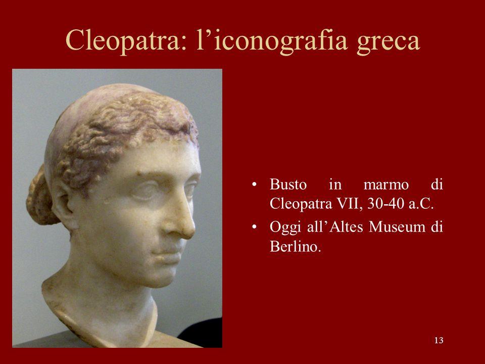 13 Cleopatra: liconografia greca Busto in marmo di Cleopatra VII, 30-40 a.C. Oggi allAltes Museum di Berlino.
