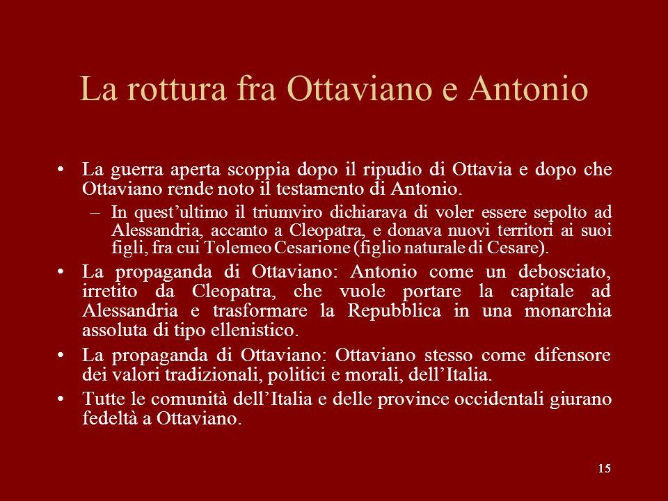 15 La rottura fra Ottaviano e Antonio La guerra aperta scoppia dopo il ripudio di Ottavia e dopo che Ottaviano rende noto il testamento di Antonio. –I