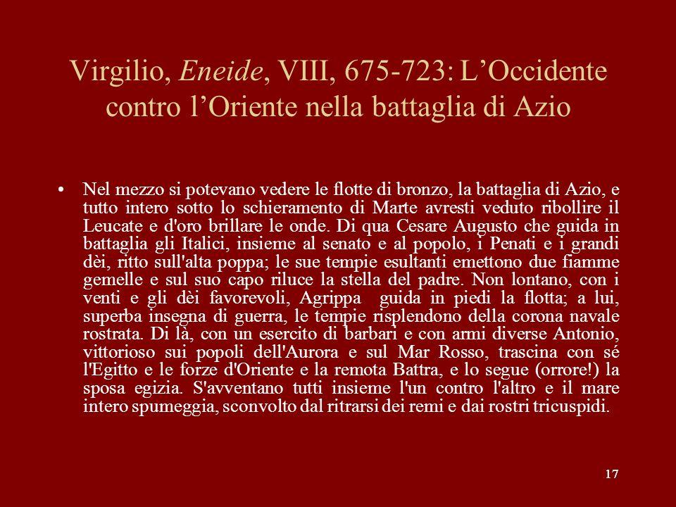 17 Virgilio, Eneide, VIII, 675-723: LOccidente contro lOriente nella battaglia di Azio Nel mezzo si potevano vedere le flotte di bronzo, la battaglia