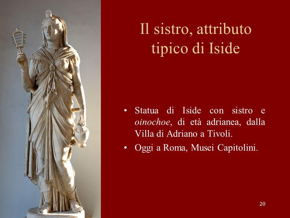 20 Il sistro, attributo tipico di Iside Statua di Iside con sistro e oinochoe, di età adrianea, dalla Villa di Adriano a Tivoli. Oggi a Roma, Musei Ca