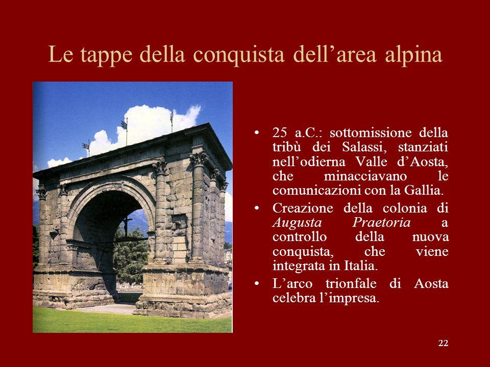 22 Le tappe della conquista dellarea alpina 25 a.C.: sottomissione della tribù dei Salassi, stanziati nellodierna Valle dAosta, che minacciavano le co