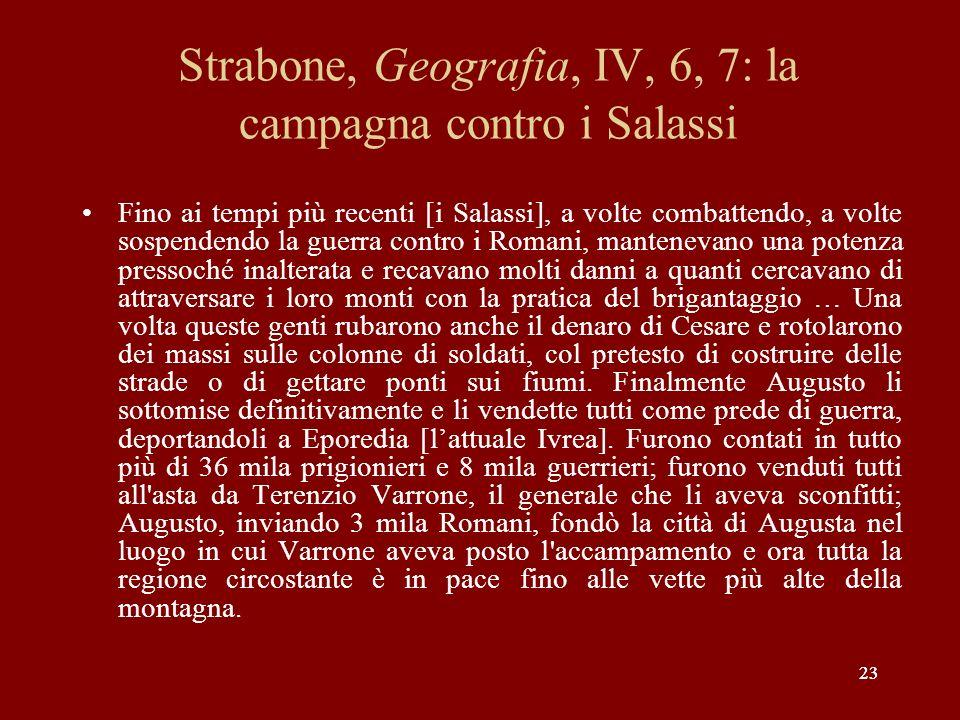 23 Strabone, Geografia, IV, 6, 7: la campagna contro i Salassi Fino ai tempi più recenti [i Salassi], a volte combattendo, a volte sospendendo la guer