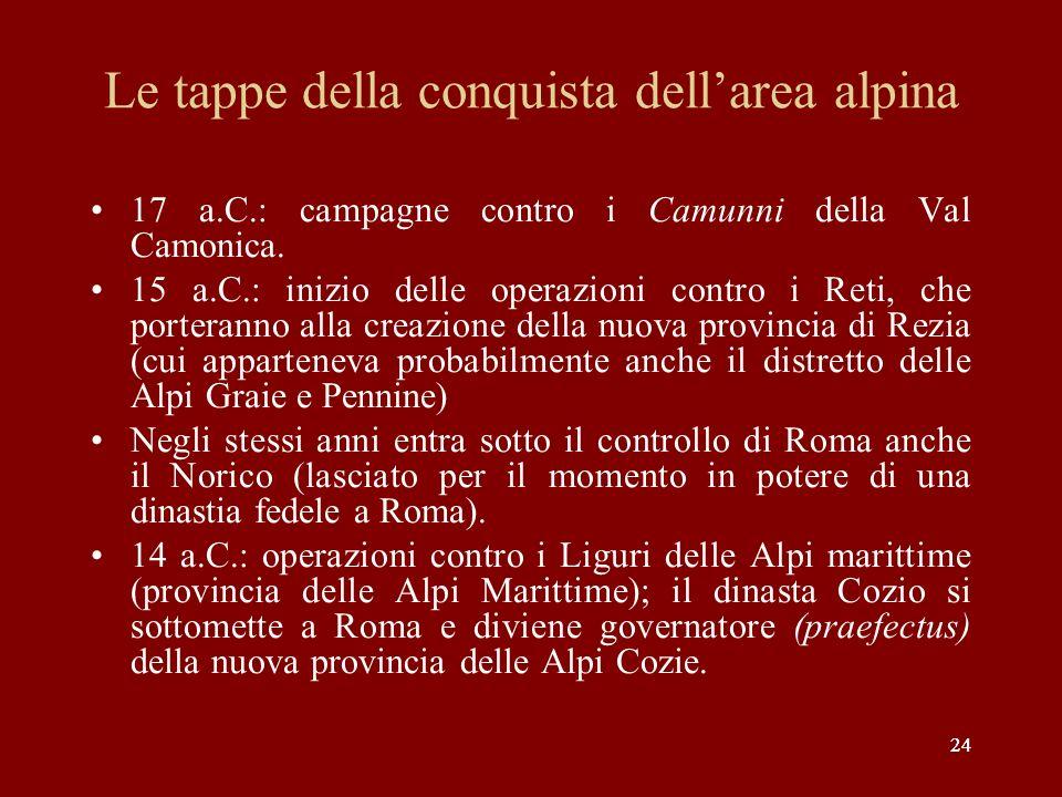 24 Le tappe della conquista dellarea alpina 17 a.C.: campagne contro i Camunni della Val Camonica. 15 a.C.: inizio delle operazioni contro i Reti, che