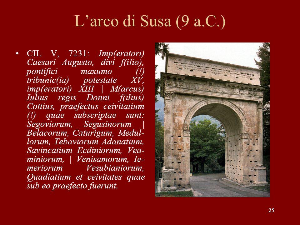 25 Larco di Susa (9 a.C.) CIL V, 7231: Imp(eratori) Caesari Augusto, divi f(ilio), pontifici maxumo (!) tribunic(ia) potestate XV, imp(eratori) XIII |