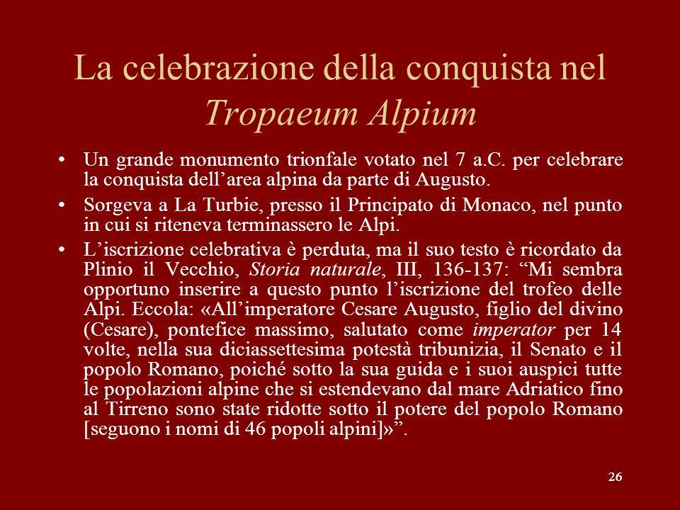 26 La celebrazione della conquista nel Tropaeum Alpium Un grande monumento trionfale votato nel 7 a.C. per celebrare la conquista dellarea alpina da p