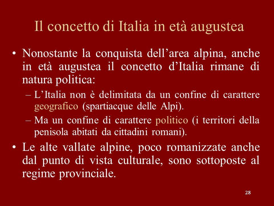 28 Il concetto di Italia in età augustea Nonostante la conquista dellarea alpina, anche in età augustea il concetto dItalia rimane di natura politica: