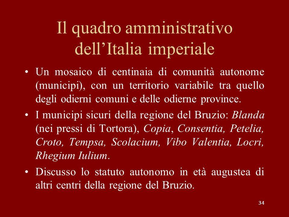 34 Il quadro amministrativo dellItalia imperiale Un mosaico di centinaia di comunità autonome (municipi), con un territorio variabile tra quello degli