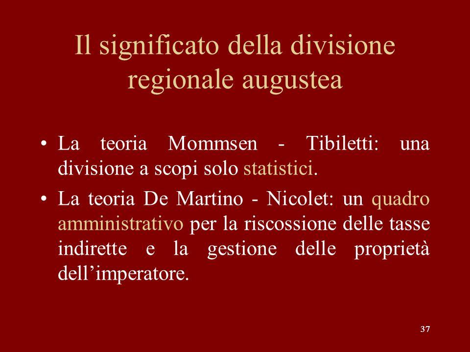 37 Il significato della divisione regionale augustea La teoria Mommsen - Tibiletti: una divisione a scopi solo statistici. La teoria De Martino - Nico
