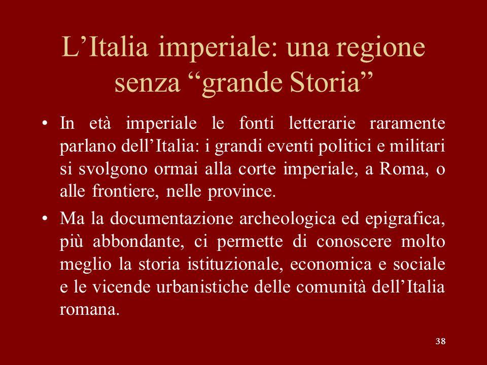 38 LItalia imperiale: una regione senza grande Storia In età imperiale le fonti letterarie raramente parlano dellItalia: i grandi eventi politici e mi