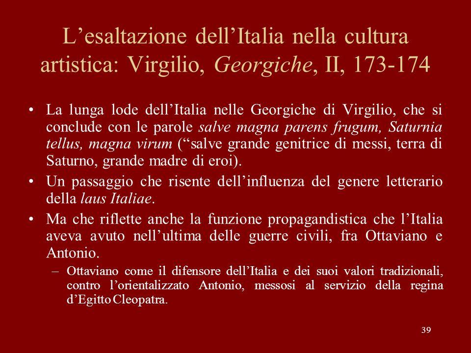 39 Lesaltazione dellItalia nella cultura artistica: Virgilio, Georgiche, II, 173-174 La lunga lode dellItalia nelle Georgiche di Virgilio, che si conc