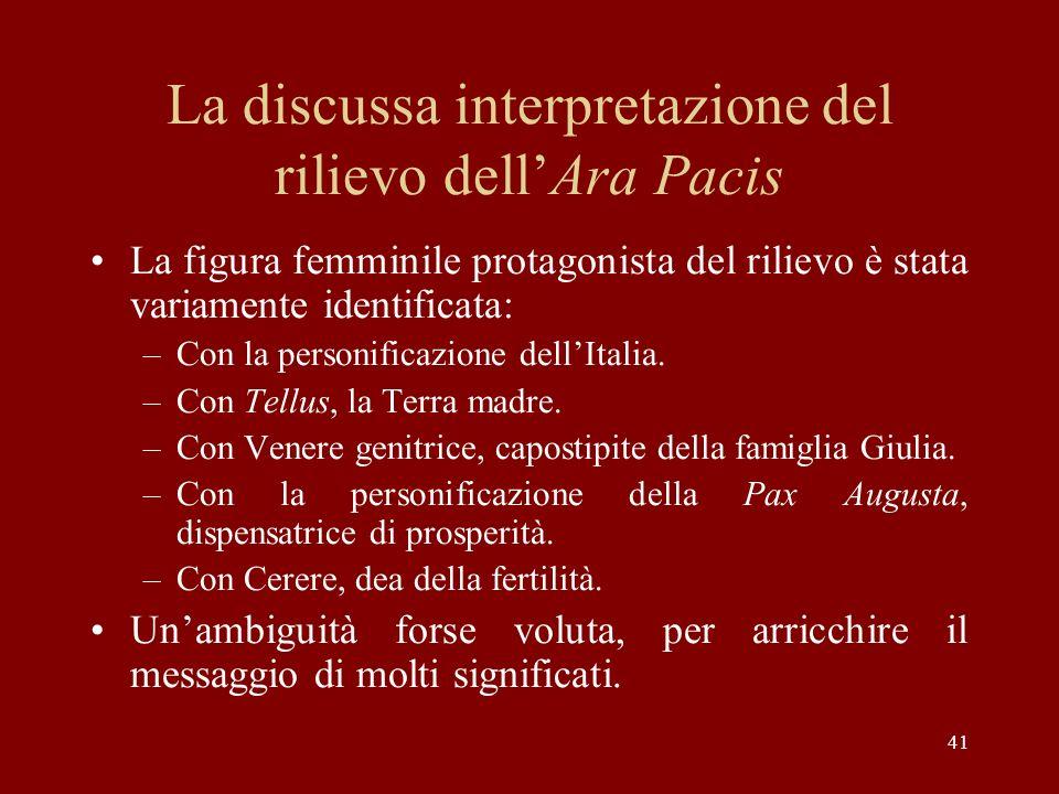 41 La discussa interpretazione del rilievo dellAra Pacis La figura femminile protagonista del rilievo è stata variamente identificata: –Con la personi