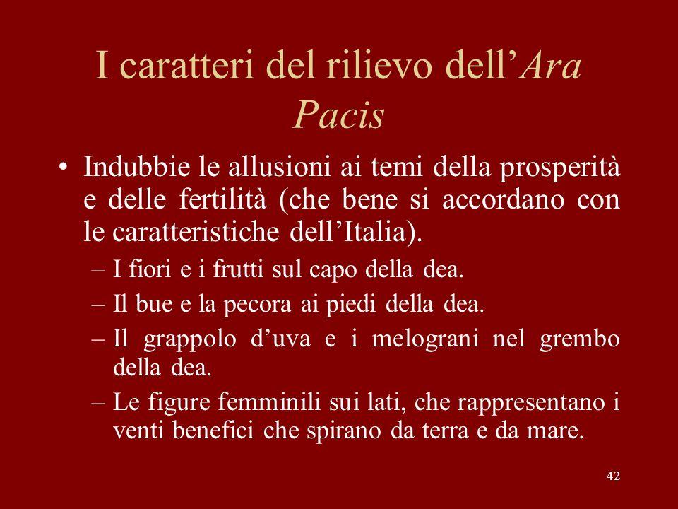 42 I caratteri del rilievo dellAra Pacis Indubbie le allusioni ai temi della prosperità e delle fertilità (che bene si accordano con le caratteristich
