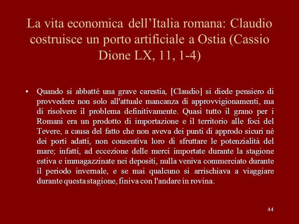44 La vita economica dellItalia romana: Claudio costruisce un porto artificiale a Ostia (Cassio Dione LX, 11, 1-4) Quando si abbatté una grave caresti