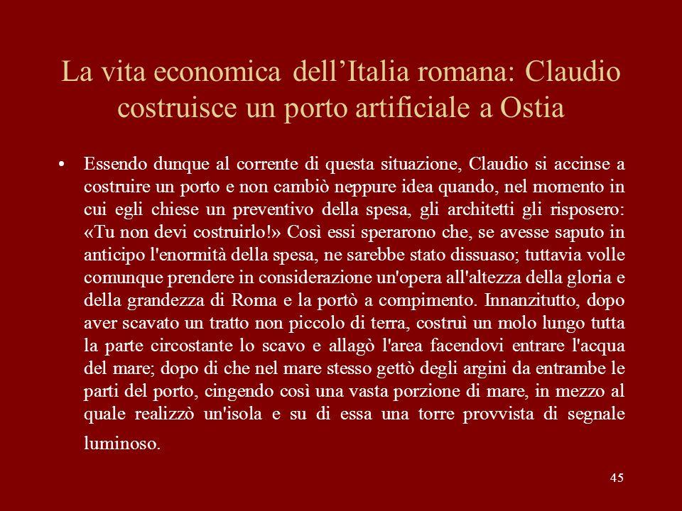 45 La vita economica dellItalia romana: Claudio costruisce un porto artificiale a Ostia Essendo dunque al corrente di questa situazione, Claudio si ac
