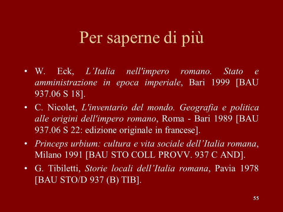 55 Per saperne di più W. Eck, LItalia nell'impero romano. Stato e amministrazione in epoca imperiale, Bari 1999 [BAU 937.06 S 18]. C. Nicolet, L'inven