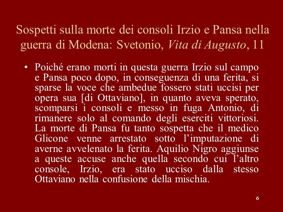6 Sospetti sulla morte dei consoli Irzio e Pansa nella guerra di Modena: Svetonio, Vita di Augusto, 11 Poiché erano morti in questa guerra Irzio sul c
