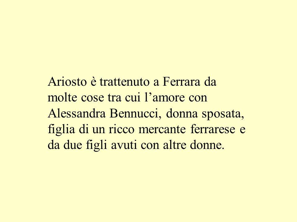 Ariosto è trattenuto a Ferrara da molte cose tra cui lamore con Alessandra Bennucci, donna sposata, figlia di un ricco mercante ferrarese e da due fig