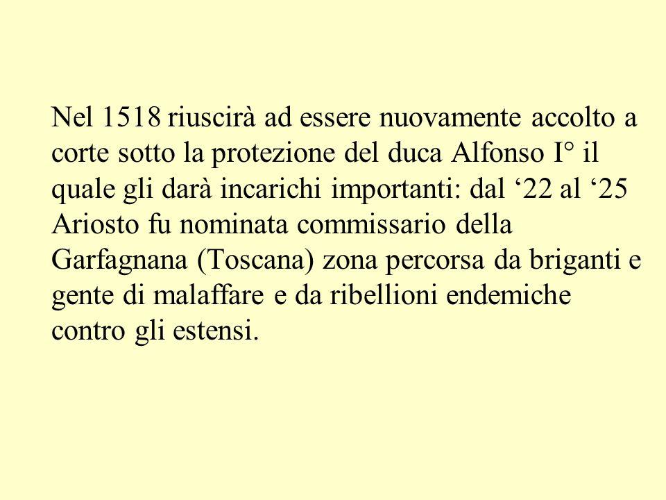 Nel 1518 riuscirà ad essere nuovamente accolto a corte sotto la protezione del duca Alfonso I° il quale gli darà incarichi importanti: dal 22 al 25 Ar