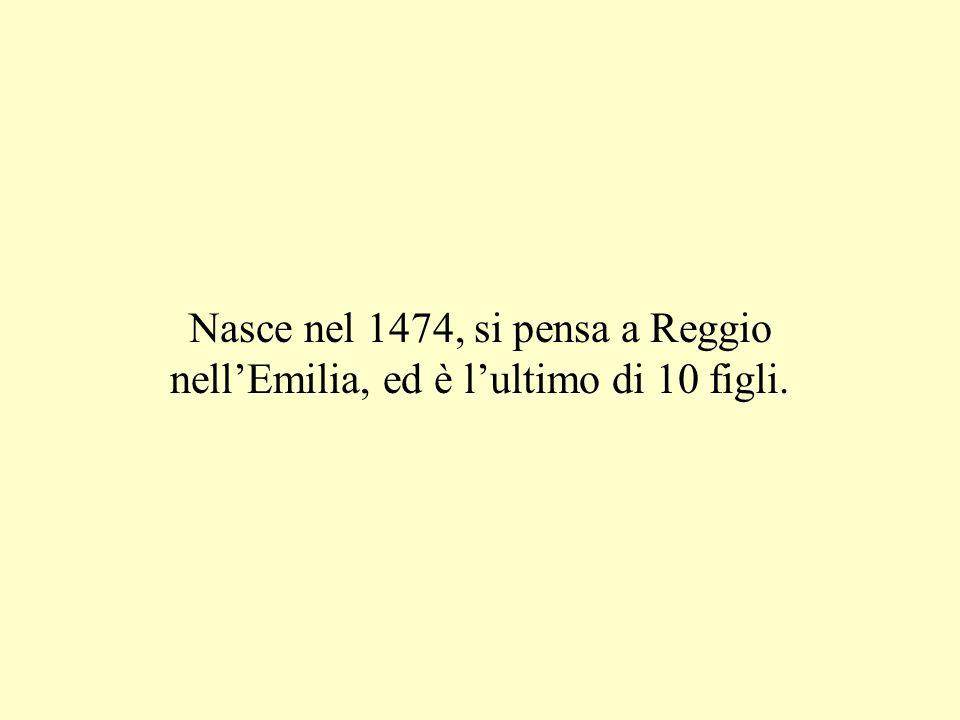 Nasce nel 1474, si pensa a Reggio nellEmilia, ed è lultimo di 10 figli.