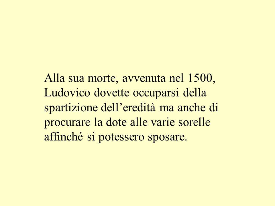 Alla sua morte, avvenuta nel 1500, Ludovico dovette occuparsi della spartizione delleredità ma anche di procurare la dote alle varie sorelle affinché