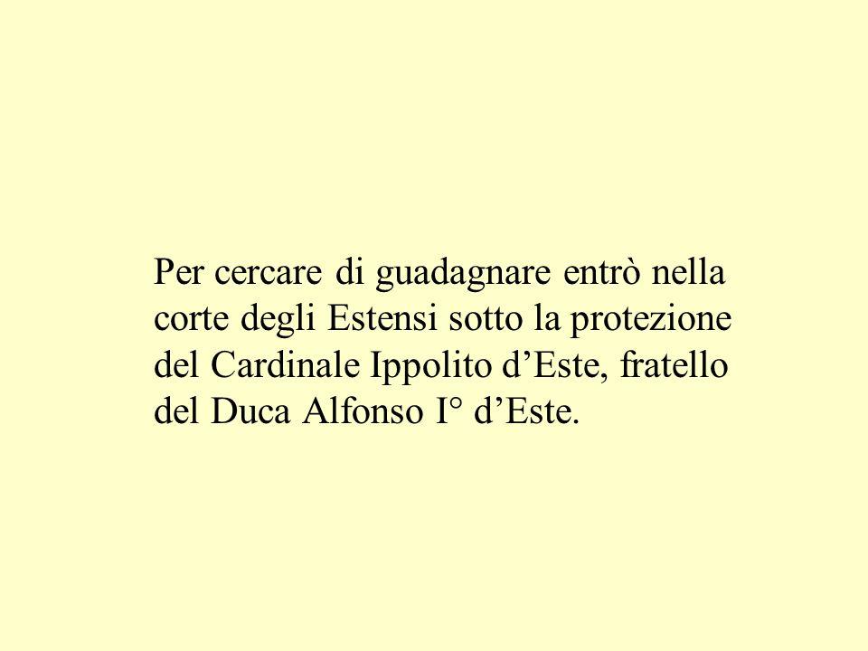 Per cercare di guadagnare entrò nella corte degli Estensi sotto la protezione del Cardinale Ippolito dEste, fratello del Duca Alfonso I° dEste.