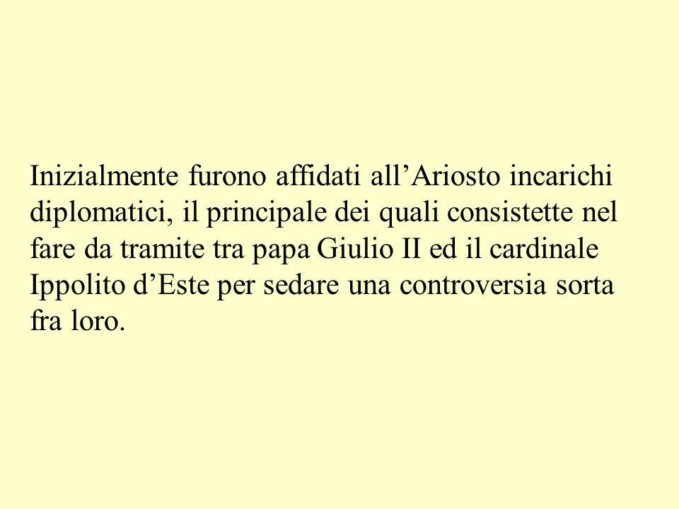 Inizialmente furono affidati allAriosto incarichi diplomatici, il principale dei quali consistette nel fare da tramite tra papa Giulio II ed il cardin