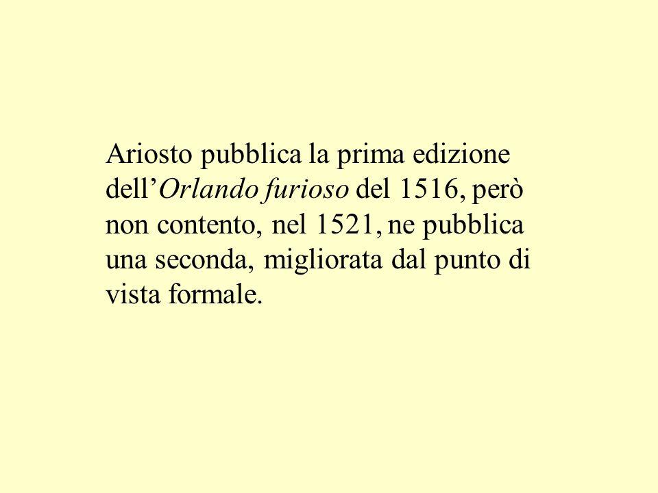 Ariosto pubblica la prima edizione dellOrlando furioso del 1516, però non contento, nel 1521, ne pubblica una seconda, migliorata dal punto di vista f