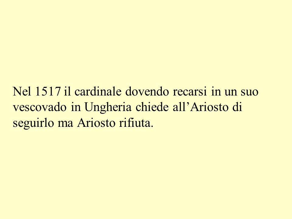 Nel 1517 il cardinale dovendo recarsi in un suo vescovado in Ungheria chiede allAriosto di seguirlo ma Ariosto rifiuta.