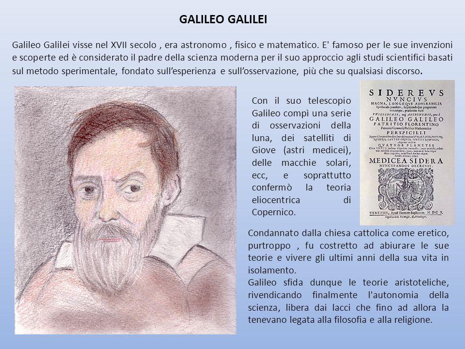 GALILEO GALILEI Galileo Galilei visse nel XVII secolo, era astronomo, fisico e matematico. E' famoso per le sue invenzioni e scoperte ed è considerato