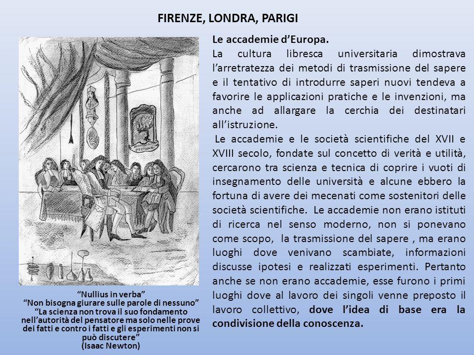 FIRENZE, LONDRA, PARIGI Le accademie dEuropa. La cultura libresca universitaria dimostrava larretratezza dei metodi di trasmissione del sapere e il te