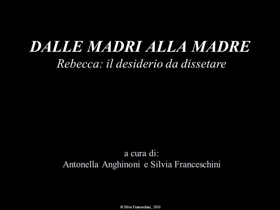 DALLE MADRI ALLA MADRE a cura di: Antonella Anghinoni e Silvia Franceschini © Silvia Franceschini, 2010 Rebecca: il desiderio da dissetare