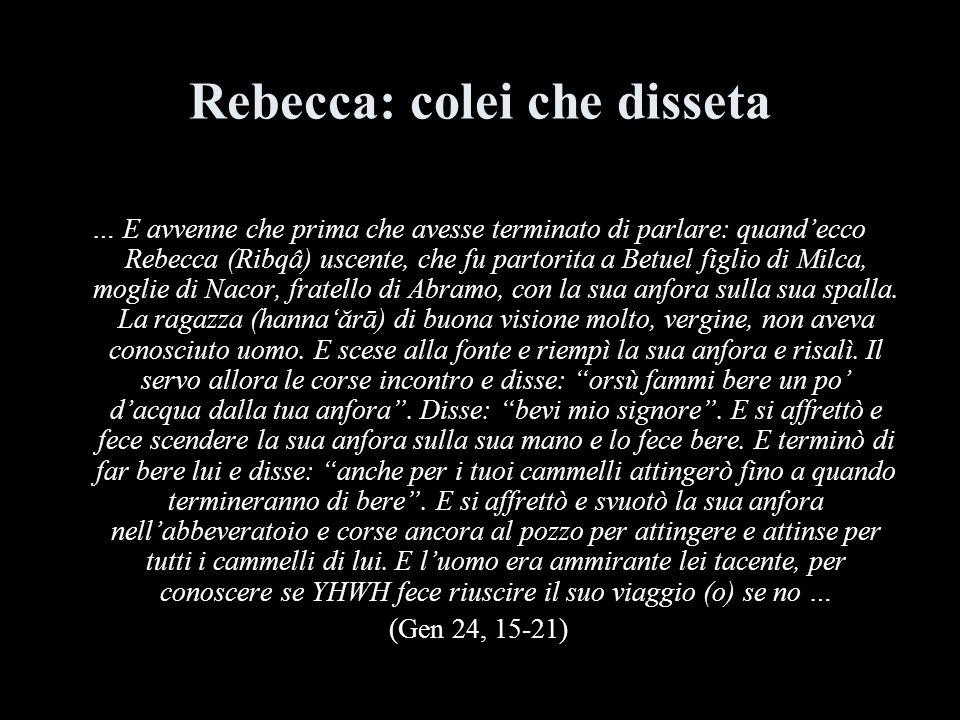 Rebecca: colei che disseta … E avvenne che prima che avesse terminato di parlare: quandecco Rebecca (Ribqâ) uscente, che fu partorita a Betuel figlio