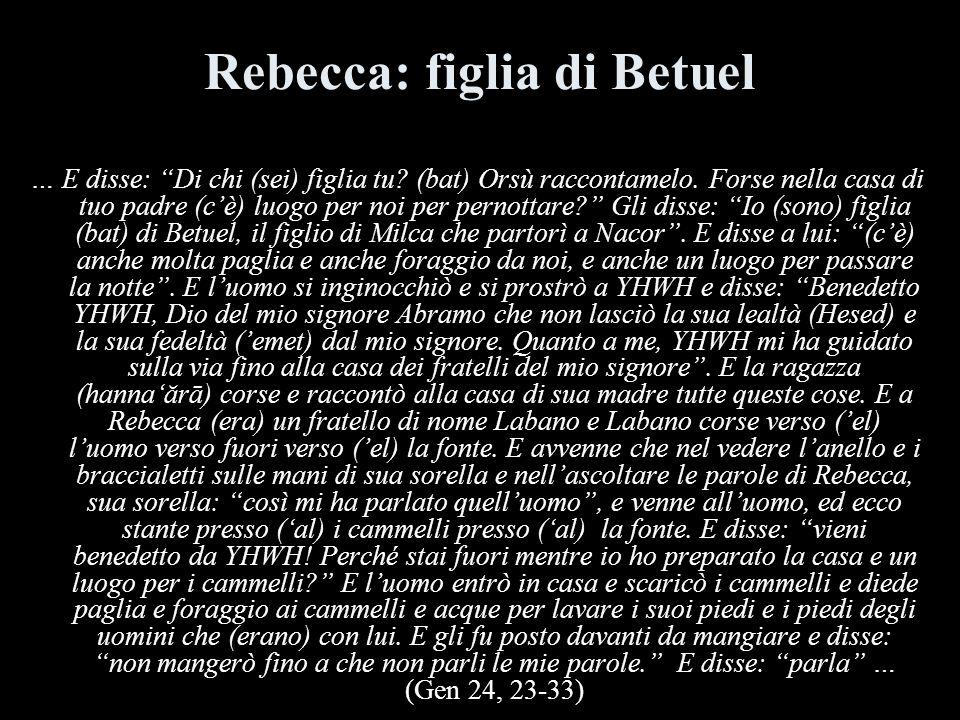 Rebecca: figlia di Betuel … E disse: Di chi (sei) figlia tu? (bat) Orsù raccontamelo. Forse nella casa di tuo padre (cè) luogo per noi per pernottare?
