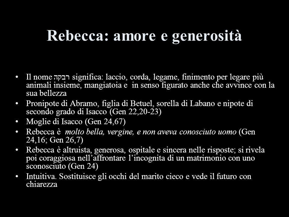 Rebecca: amore e generosità Il nome רבקה significa: laccio, corda, legame, finimento per legare più animali insieme, mangiatoia e in senso figurato an