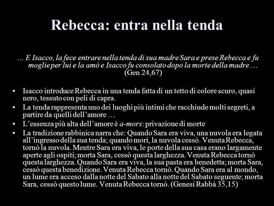 Rebecca: entra nella tenda … E Isacco, la fece entrare nella tenda di sua madre Sara e prese Rebecca e fu moglie per lui e la amò e Isacco fu consolat
