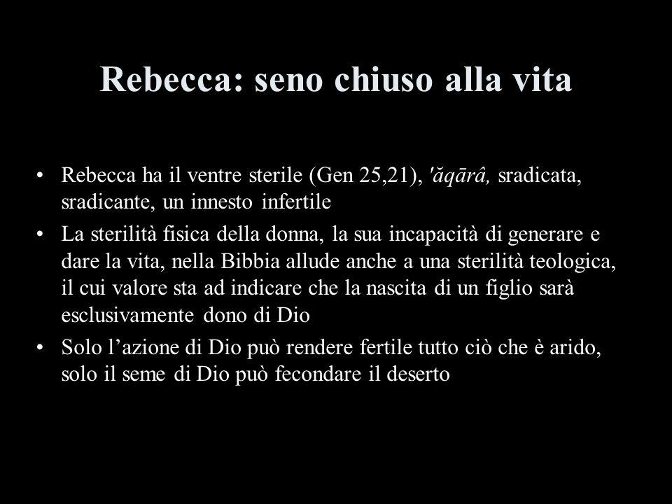 Rebecca ha il ventre sterile (Gen 25,21), 'ăqārâ, sradicata, sradicante, un innesto infertile La sterilità fisica della donna, la sua incapacità di ge
