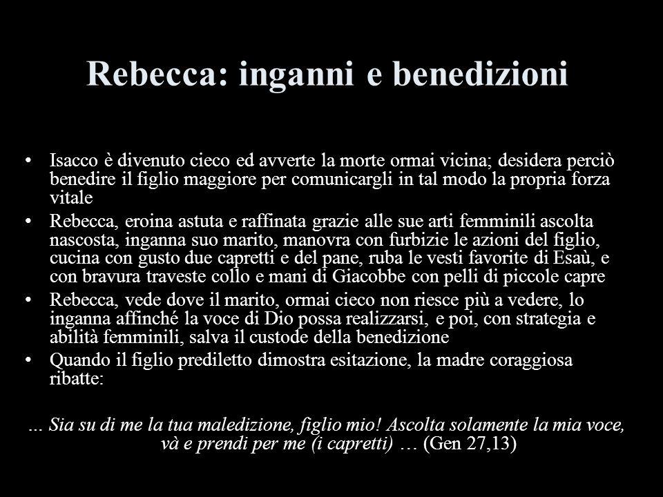 Rebecca: inganni e benedizioni Isacco è divenuto cieco ed avverte la morte ormai vicina; desidera perciò benedire il figlio maggiore per comunicargli