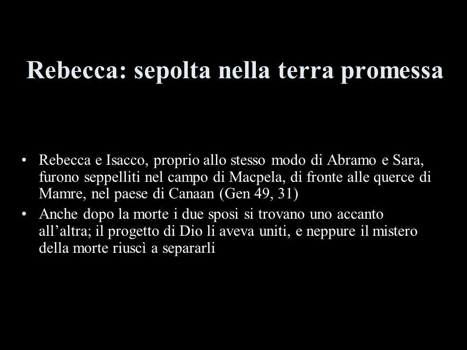Rebecca: sepolta nella terra promessa Rebecca e Isacco, proprio allo stesso modo di Abramo e Sara, furono seppelliti nel campo di Macpela, di fronte a