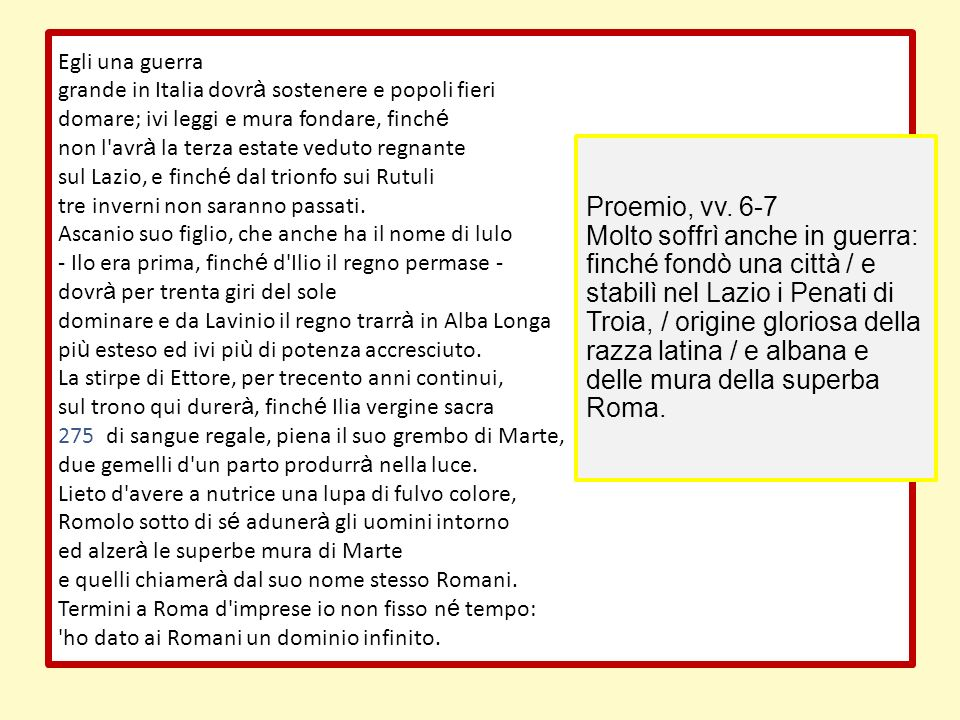 Egli una guerra grande in Italia dovr à sostenere e popoli fieri domare; ivi leggi e mura fondare, finch é non l'avr à la terza estate veduto regnante