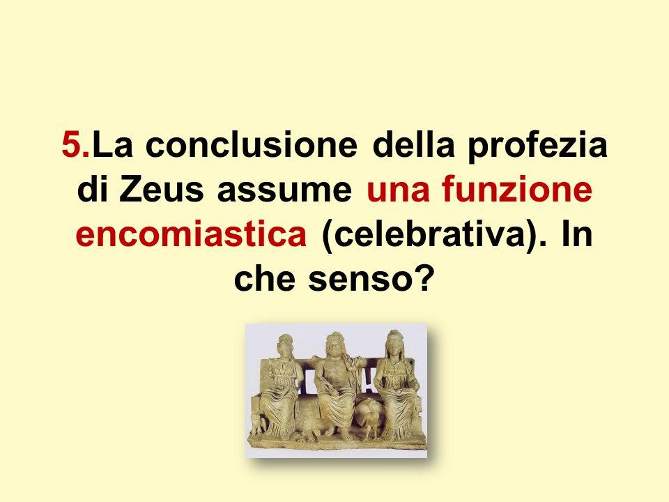 5.La conclusione della profezia di Zeus assume una funzione encomiastica (celebrativa). In che senso?
