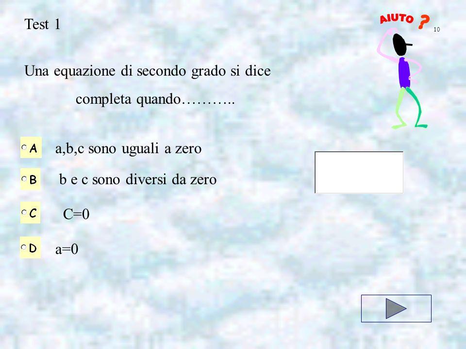Test 1 Una equazione di secondo grado si dice completa quando……….. a,b,c sono uguali a zero b e c sono diversi da zero C=0 a=0 10