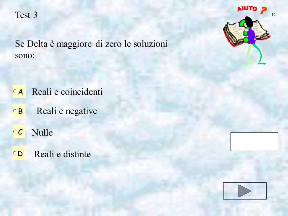 Test 3 Se Delta è maggiore di zero le soluzioni sono: Reali e coincidenti Reali e negative Nulle Reali e distinte 12