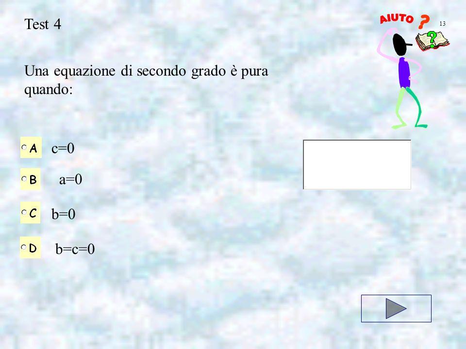 Test 4 Una equazione di secondo grado è pura quando: c=0 a=0 b=0 b=c=0 13